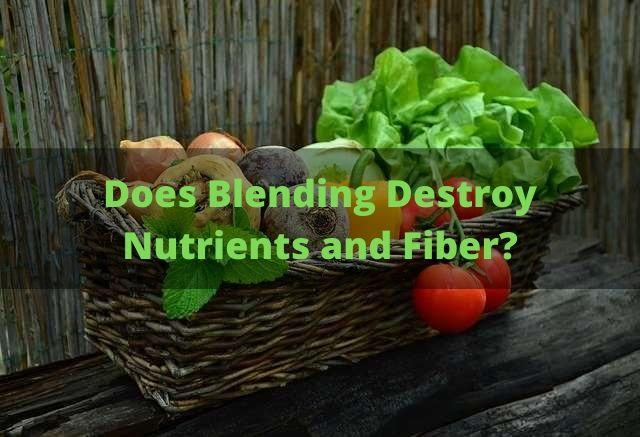 Does Blending Destroy Nutrients and Fiber