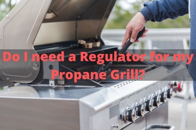 Do I need a Regulator for my Propane Grill