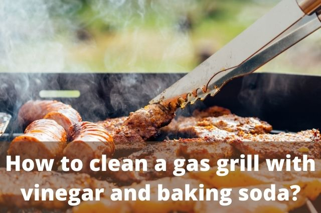 How to clean a gas grill with vinegar and baking soda_